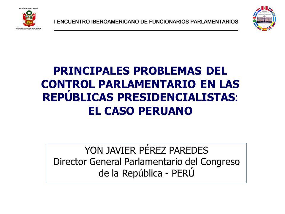 PRINCIPALES PROBLEMAS DEL CONTROL PARLAMENTARIO EN LAS REPÚBLICAS PRESIDENCIALISTAS : EL CASO PERUANO YON JAVIER PÉREZ PAREDES Director General Parlam