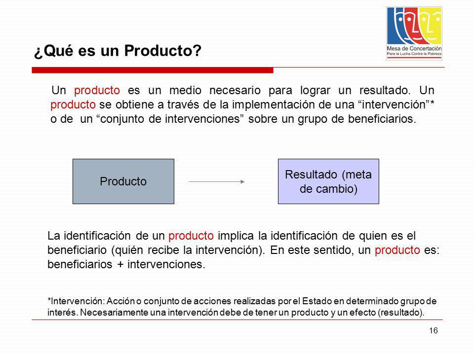 16 ¿Qué es un Producto? Un producto es un medio necesario para lograr un resultado. Un producto se obtiene a través de la implementación de una interv