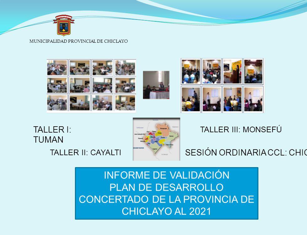 MUNICIPALIDAD PROVINCIAL DE CHICLAYO INFORME DE VALIDACIÓN PLAN DE DESARROLLO CONCERTADO DE LA PROVINCIA DE CHICLAYO AL 2021 TALLER III: MONSEFÚ SESIÓN ORDINARIA CCL: CHICLAYO TALLER I: TUMAN TALLER II: CAYALTI