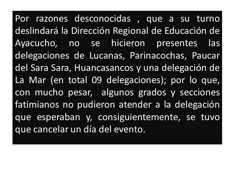 Por razones desconocidas, que a su turno deslindará la Dirección Regional de Educación de Ayacucho, no se hicieron presentes las delegaciones de Lucanas, Parinacochas, Paucar del Sara Sara, Huancasancos y una delegación de La Mar (en total 09 delegaciones); por lo que, con mucho pesar, algunos grados y secciones fatimianos no pudieron atender a la delegación que esperaban y, consiguientemente, se tuvo que cancelar un día del evento.