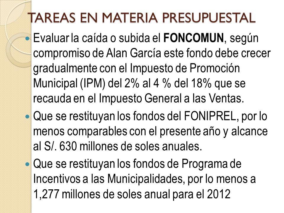 TAREAS EN MATERIA PRESUPUESTAL Evaluar la caída o subida el FONCOMUN, según compromiso de Alan García este fondo debe crecer gradualmente con el Impuesto de Promoción Municipal (IPM) del 2% al 4 % del 18% que se recauda en el Impuesto General a las Ventas.