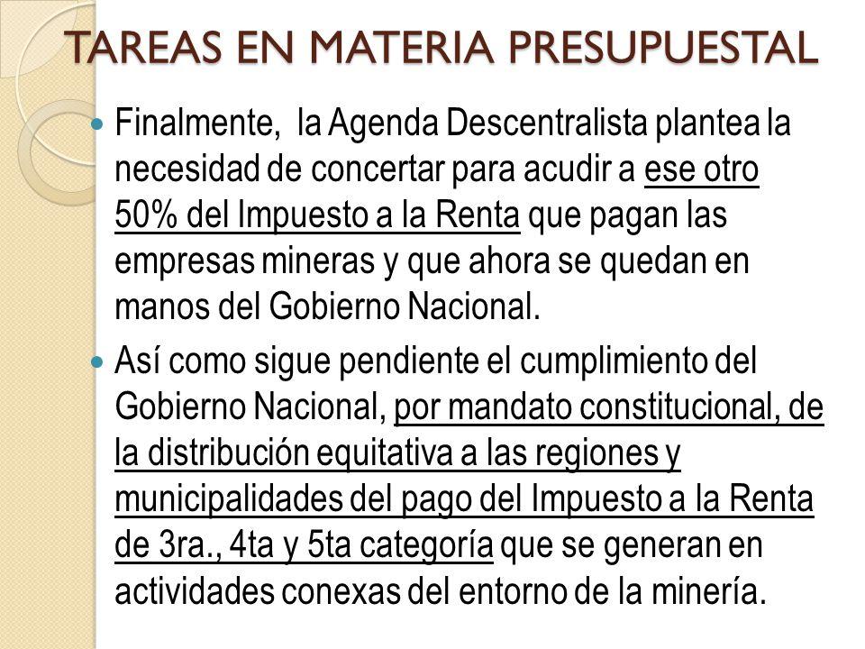 TAREAS EN MATERIA PRESUPUESTAL Finalmente, la Agenda Descentralista plantea la necesidad de concertar para acudir a ese otro 50% del Impuesto a la Renta que pagan las empresas mineras y que ahora se quedan en manos del Gobierno Nacional.