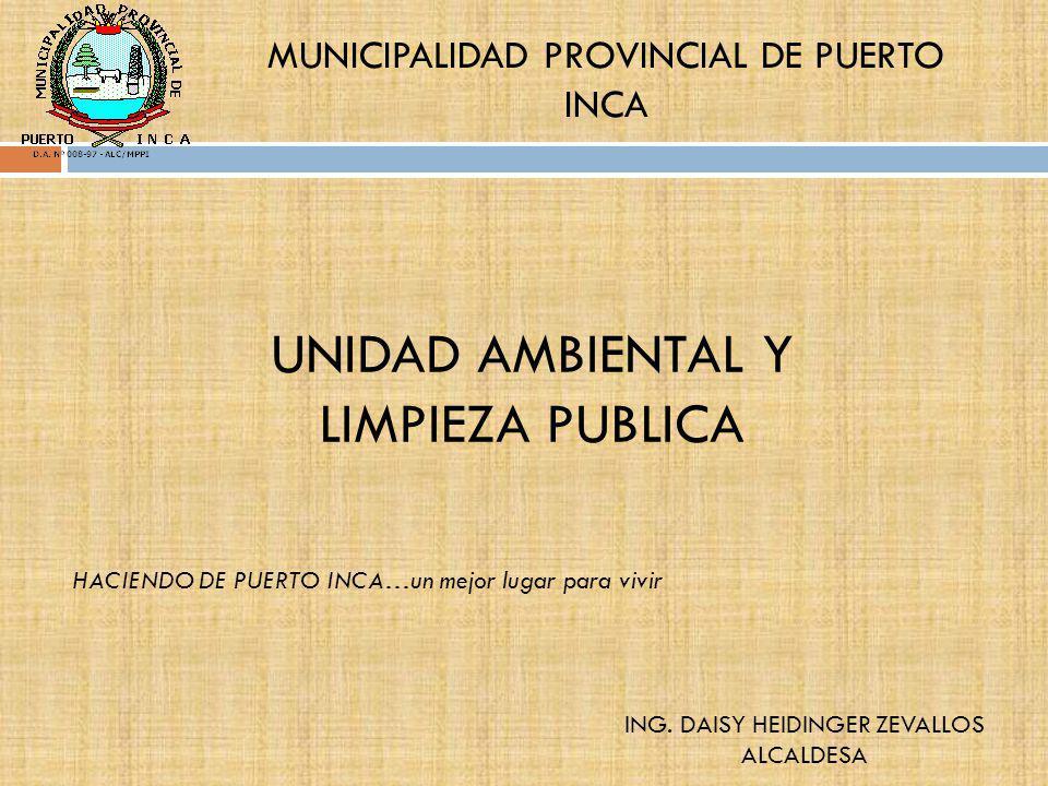 UNIDAD AMBIENTAL Y LIMPIEZA PUBLICA MUNICIPALIDAD PROVINCIAL DE PUERTO INCA ING. DAISY HEIDINGER ZEVALLOS ALCALDESA HACIENDO DE PUERTO INCA…un mejor l