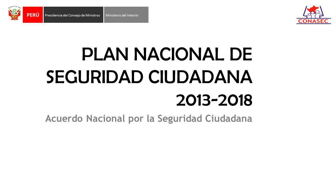 PLAN NACIONAL DE SEGURIDAD CIUDADANA 2013-2018 Acuerdo Nacional por la Seguridad Ciudadana