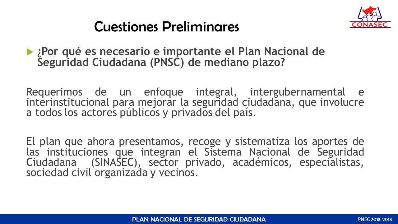 Cuestiones Preliminares ¿Por qué es necesario e importante el Plan Nacional de Seguridad Ciudadana (PNSC) de mediano plazo? Requerimos de un enfoque i