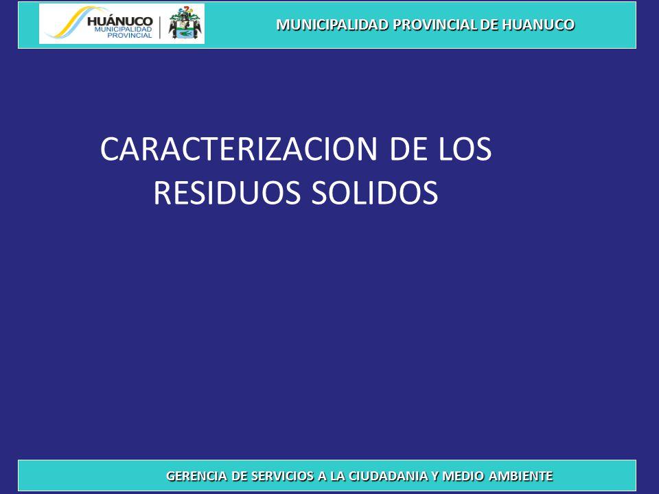 CARACTERIZACION DE LOS RESIDUOS SOLIDOS MUNICIPALIDAD PROVINCIAL DE HUANUCO GERENCIA DE SERVICIOS A LA CIUDADANIA Y MEDIO AMBIENTE
