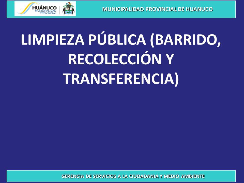 LIMPIEZA PÚBLICA (BARRIDO, RECOLECCIÓN Y TRANSFERENCIA) MUNICIPALIDAD PROVINCIAL DE HUANUCO GERENCIA DE SERVICIOS A LA CIUDADANIA Y MEDIO AMBIENTE
