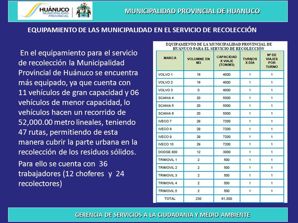 En el equipamiento para el servicio de recolección la Municipalidad Provincial de Huánuco se encuentra más equipado, ya que cuenta con 11 vehículos de gran capacidad y 06 vehículos de menor capacidad, lo vehículos hacen un recorrido de 52,000.00 metro lineales, teniendo 47 rutas, permitiendo de esta manera cubrir la parte urbana en la recolección de los residuos sólidos.
