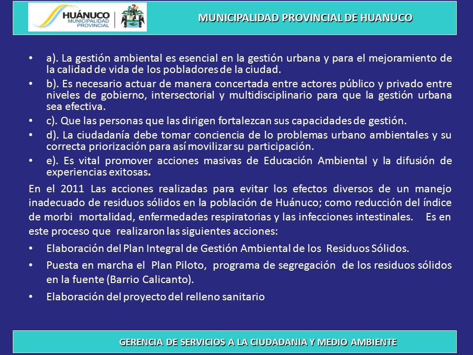 Adecuado disposición final de los residuos sólidos, generados en las Municipalidades de: Huánuco, Amarilis y Pillcomarca – 2,011 - 2012 MUNICIPALIDAD PROVINCIAL DE HUANUCO GERENCIA DE SERVICIOS A LA CIUDADANIA Y MEDIO AMBIENTE