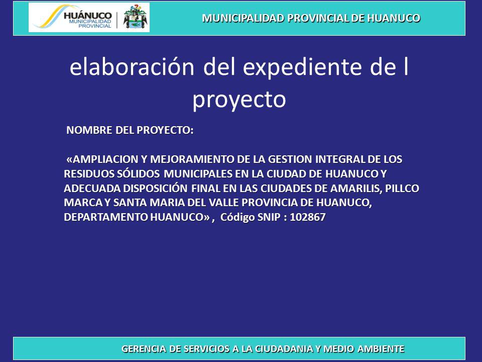 elaboración del expediente de l proyecto MUNICIPALIDAD PROVINCIAL DE HUANUCO GERENCIA DE SERVICIOS A LA CIUDADANIA Y MEDIO AMBIENTE NOMBRE DEL PROYECTO: NOMBRE DEL PROYECTO: «AMPLIACION Y MEJORAMIENTO DE LA GESTION INTEGRAL DE LOS RESIDUOS SÓLIDOS MUNICIPALES EN LA CIUDAD DE HUANUCO Y ADECUADA DISPOSICIÓN FINAL EN LAS CIUDADES DE AMARILIS, PILLCO MARCA Y SANTA MARIA DEL VALLE PROVINCIA DE HUANUCO, DEPARTAMENTO HUANUCO», Código SNIP : 102867 «AMPLIACION Y MEJORAMIENTO DE LA GESTION INTEGRAL DE LOS RESIDUOS SÓLIDOS MUNICIPALES EN LA CIUDAD DE HUANUCO Y ADECUADA DISPOSICIÓN FINAL EN LAS CIUDADES DE AMARILIS, PILLCO MARCA Y SANTA MARIA DEL VALLE PROVINCIA DE HUANUCO, DEPARTAMENTO HUANUCO», Código SNIP : 102867