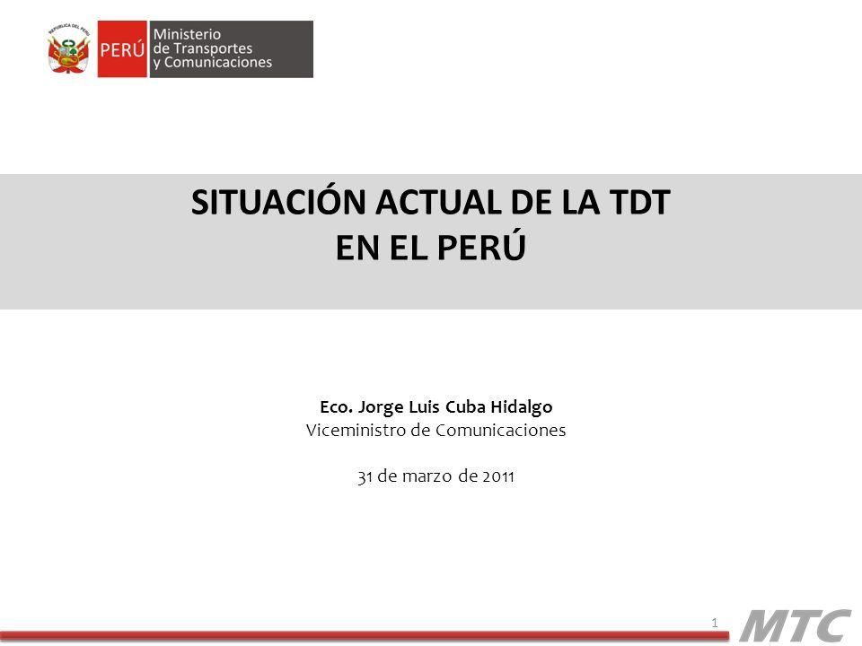 SITUACIÓN ACTUAL DE LA TDT EN EL PERÚ 1 Eco. Jorge Luis Cuba Hidalgo Viceministro de Comunicaciones 31 de marzo de 2011