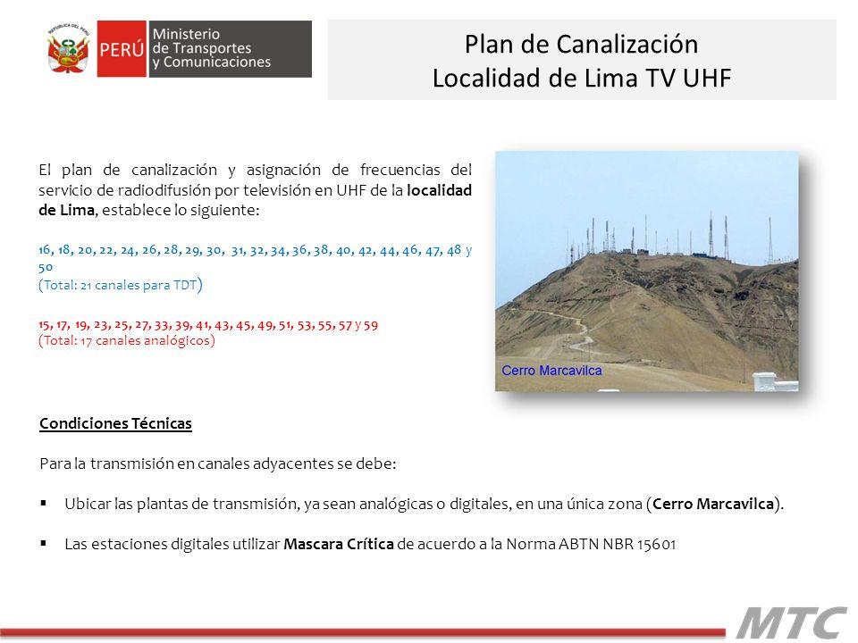 Plan de Canalización Localidad de Lima TV UHF El plan de canalización y asignación de frecuencias del servicio de radiodifusión por televisión en UHF de la localidad de Lima, establece lo siguiente: 16, 18, 20, 22, 24, 26, 28, 29, 30, 31, 32, 34, 36, 38, 40, 42, 44, 46, 47, 48 y 50 (Total: 21 canales para TDT ) 15, 17, 19, 23, 25, 27, 33, 39, 41, 43, 45, 49, 51, 53, 55, 57 y 59 (Total: 17 canales analógicos) Condiciones Técnicas Para la transmisión en canales adyacentes se debe: Ubicar las plantas de transmisión, ya sean analógicas o digitales, en una única zona (Cerro Marcavilca).