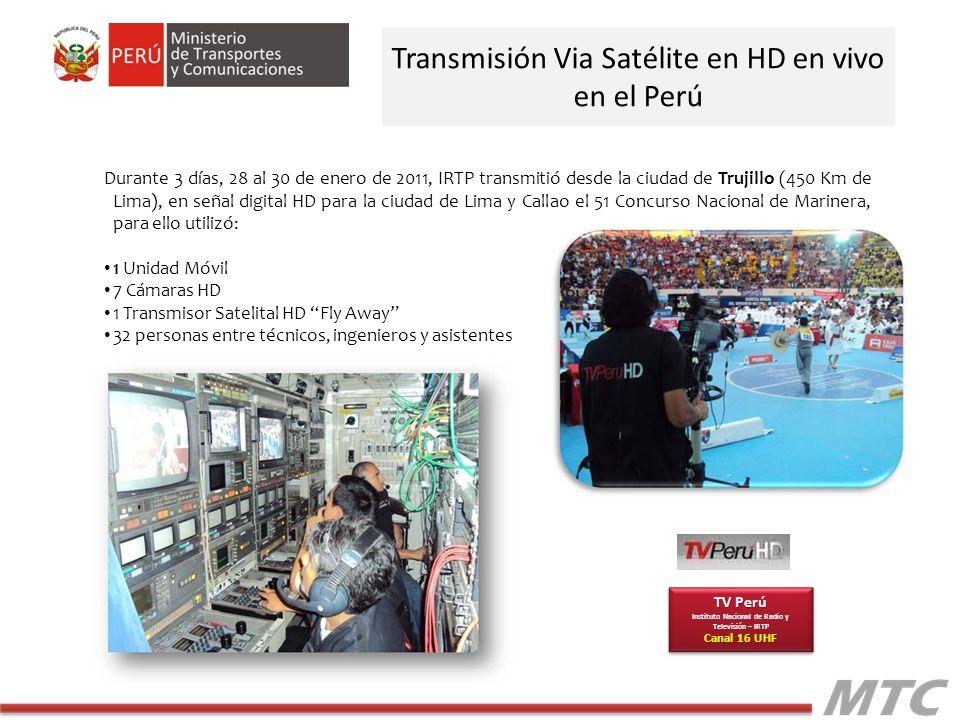 Transmisión Via Satélite en HD en vivo en el Perú Durante 3 días, 28 al 30 de enero de 2011, IRTP transmitió desde la ciudad de Trujillo (450 Km de Lima), en señal digital HD para la ciudad de Lima y Callao el 51 Concurso Nacional de Marinera, para ello utilizó: 1 Unidad Móvil 7 Cámaras HD 1 Transmisor Satelital HD Fly Away 32 personas entre técnicos, ingenieros y asistentes TV Perú Instituto Nacional de Radio y Televisión – IRTP Canal 16 UHF TV Perú Instituto Nacional de Radio y Televisión – IRTP Canal 16 UHF