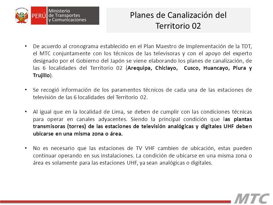 De acuerdo al cronograma establecido en el Plan Maestro de Implementación de la TDT, el MTC conjuntamente con los técnicos de las televisoras y con el apoyo del experto designado por el Gobierno del Japón se viene elaborando los planes de canalización, de las 6 localidades del Territorio 02 (Arequipa, Chiclayo, Cusco, Huancayo, Piura y Trujillo).