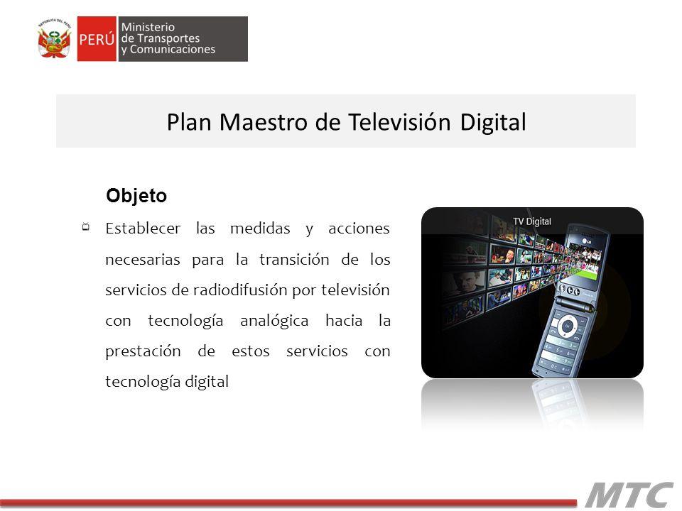 Establecer las medidas y acciones necesarias para la transición de los servicios de radiodifusión por televisión con tecnología analógica hacia la prestación de estos servicios con tecnología digital Plan Maestro de Televisión Digital Objeto