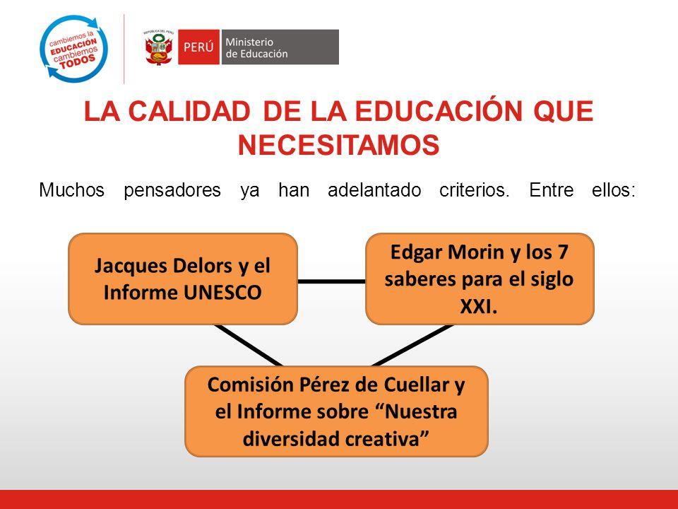 LA CALIDAD DE LA EDUCACIÓN QUE NECESITAMOS Muchos pensadores ya han adelantado criterios. Entre ellos: Jacques Delors y el Informe UNESCO Comisión Pér