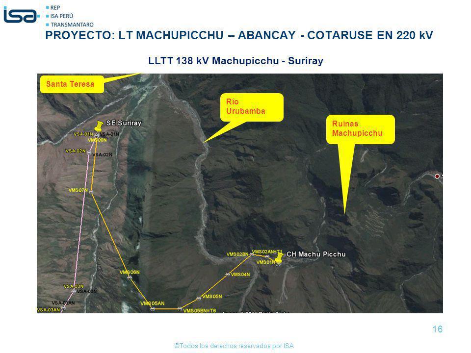 ©Todos los derechos reservados por ISA 16 Ruinas Machupicchu Río Urubamba Santa Teresa LLTT 138 kV Machupicchu - Suriray PROYECTO: LT MACHUPICCHU – AB