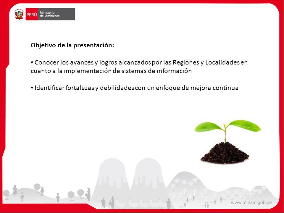 Objetivo de la presentación: Conocer los avances y logros alcanzados por las Regiones y Localidades en cuanto a la implementación de sistemas de información Identificar fortalezas y debilidades con un enfoque de mejora continua