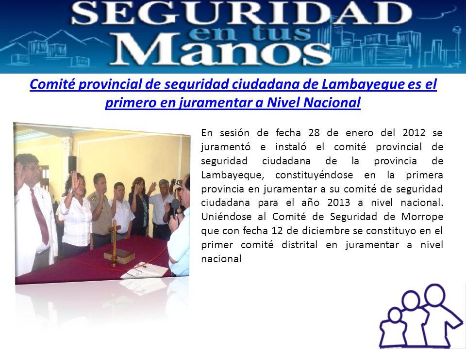 Comité provincial de seguridad ciudadana de Lambayeque es el primero en juramentar a Nivel Nacional En sesión de fecha 28 de enero del 2012 se juramentó e instaló el comité provincial de seguridad ciudadana de la provincia de Lambayeque, constituyéndose en la primera provincia en juramentar a su comité de seguridad ciudadana para el año 2013 a nivel nacional.