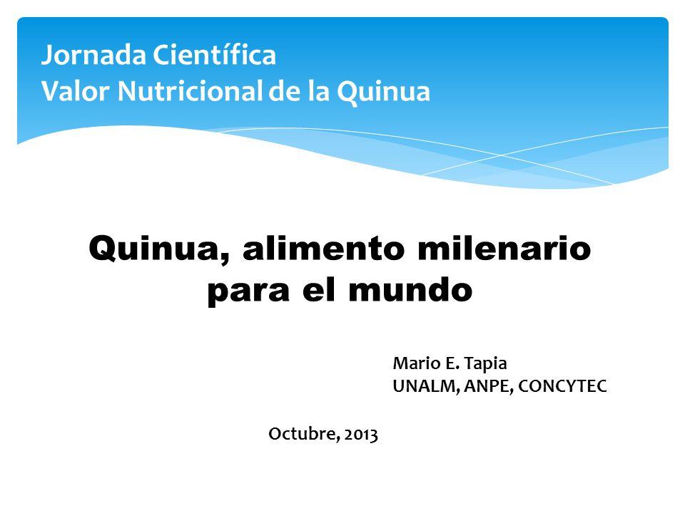 Jornada Científica Valor Nutricional de la Quinua Quinua, alimento milenario para el mundo Mario E. Tapia UNALM, ANPE, CONCYTEC Octubre, 2013