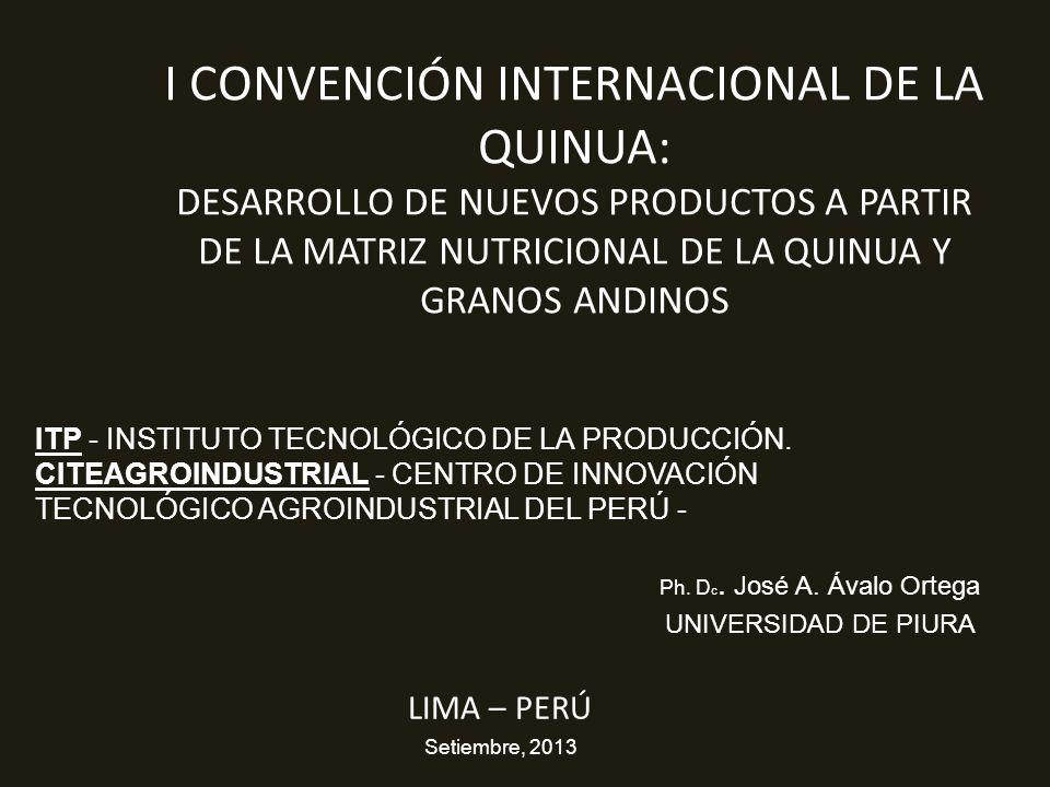 I CONVENCIÓN INTERNACIONAL DE LA QUINUA: DESARROLLO DE NUEVOS PRODUCTOS A PARTIR DE LA MATRIZ NUTRICIONAL DE LA QUINUA Y GRANOS ANDINOS LIMA – PERÚ Setiembre, 2013 Ph.
