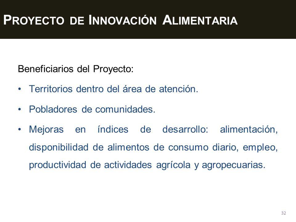 P ROYECTO DE I NNOVACIÓN A LIMENTARIA 32 Beneficiarios del Proyecto: Territorios dentro del área de atención. Pobladores de comunidades. Mejoras en ín