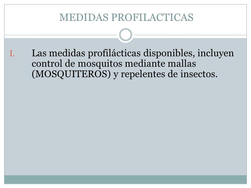 MEDIDAS PROFILACTICAS I. Las medidas profilácticas disponibles, incluyen control de mosquitos mediante mallas (MOSQUITEROS) y repelentes de insectos.