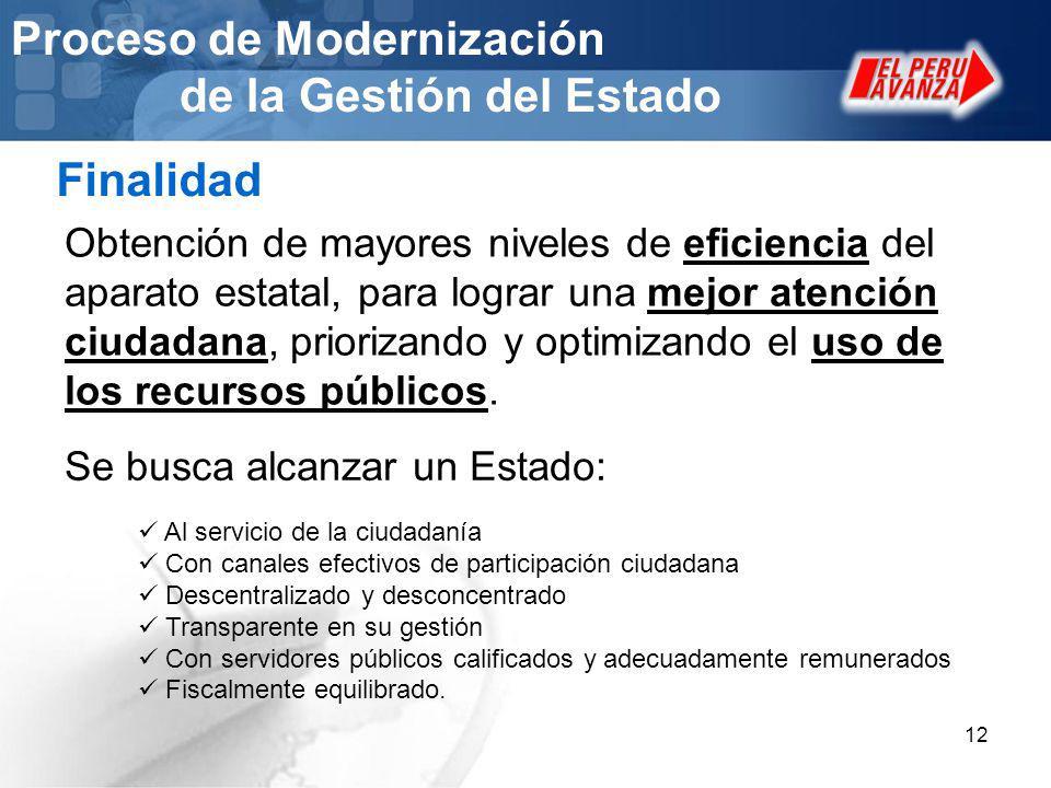 12 Proceso de Modernización de la Gestión del Estado Finalidad Obtención de mayores niveles de eficiencia del aparato estatal, para lograr una mejor a