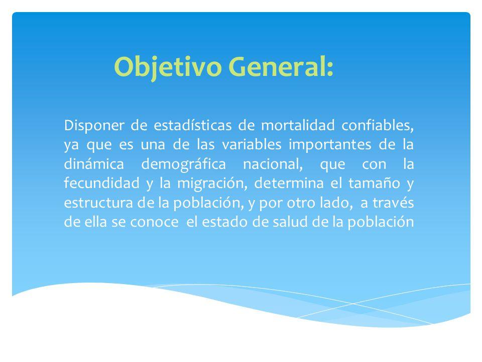 Objetivo General: Disponer de estadísticas de mortalidad confiables, ya que es una de las variables importantes de la dinámica demográfica nacional, que con la fecundidad y la migración, determina el tamaño y estructura de la población, y por otro lado, a través de ella se conoce el estado de salud de la población