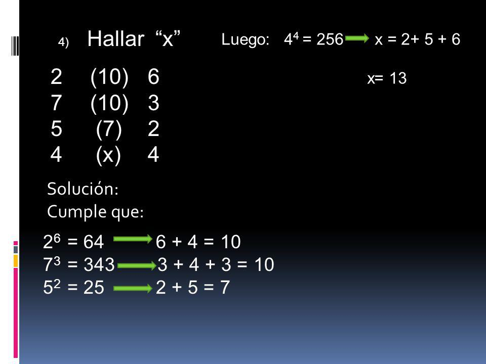 4) Hallar x 2 (10)6 7 (10)3 5 (7)2 4 (x)4 Solución: Cumple que: 2 6 = 64 6 + 4 = 10 7 3 = 343 3 + 4 + 3 = 10 5 2 = 25 2 + 5 = 7 Luego: 4 4 = 256 x = 2