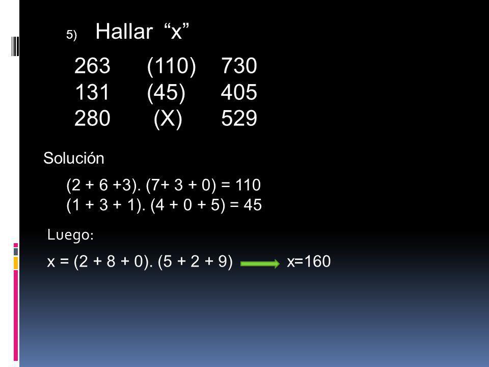 5) Hallar x 263 (110)730 131 (45)405 280 (X)529 Solución (2 + 6 +3). (7+ 3 + 0) = 110 (1 + 3 + 1). (4 + 0 + 5) = 45 Luego: x = (2 + 8 + 0). (5 + 2 + 9