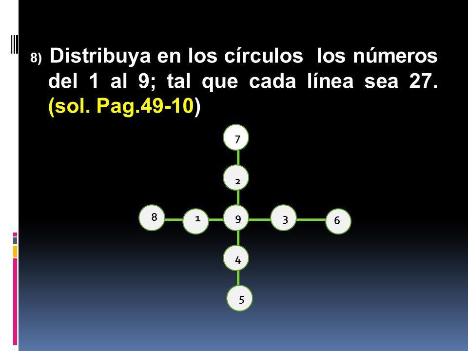 8) Distribuya en los círculos los números del 1 al 9; tal que cada línea sea 27. (sol. Pag.49-10) 7 2 9 4 5 8 13 6