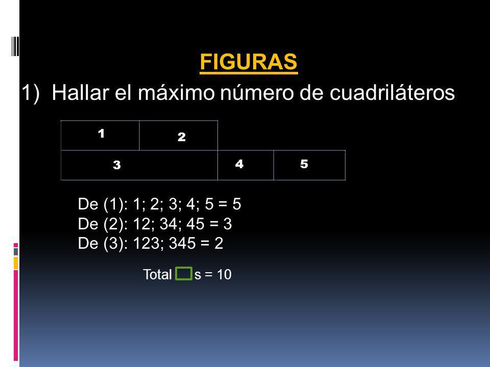 FIGURAS 1) Hallar el máximo número de cuadriláteros 1 3 2 45 De (1): 1; 2; 3; 4; 5 = 5 De (2): 12; 34; 45 = 3 De (3): 123; 345 = 2 Total s = 10