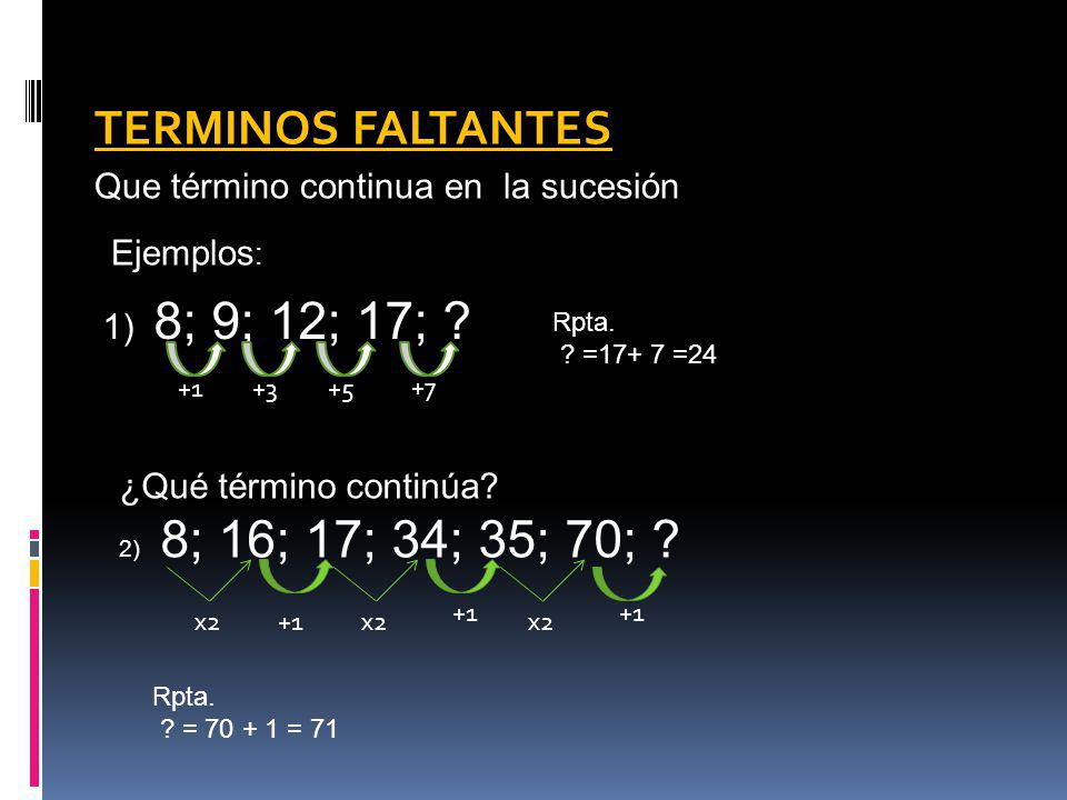 TERMINOS FALTANTES Que término continua en la sucesión 1) 8; 9; 12; 17; ? Ejemplos : ¿Qué término continúa? 2) 8; 16; 17; 34; 35; 70; ? +1+3+5 +7 Rpta