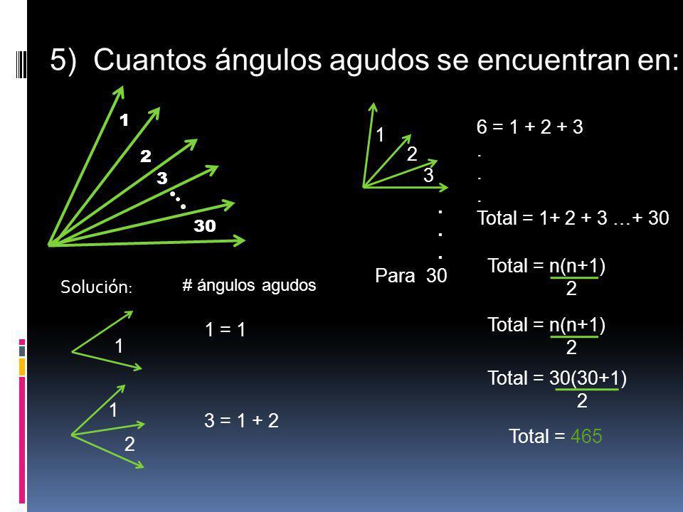 5) Cuantos ángulos agudos se encuentran en: 30 1 2 3 1 Solución: 1 2 1 2 3. Para 30 # ángulos agudos 1 = 1 3 = 1 + 2 6 = 1 + 2 + 3. Total = 1+ 2 + 3 …