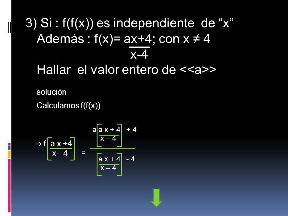 3) Si : f(f(x)) es independiente de x Además : f(x)= ax+4; con x 4 x-4 Hallar el valor entero de > solución Calculamos f(f(x)) f a x +4 x- 4 = a a x +