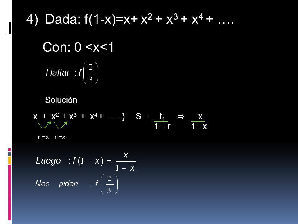 4) Dada: f(1-x)=x+ x 2 + x 3 + x 4 + …. Con: 0 <x<1 Solución x + x 2 + x 3 + x 4 + ……} r =x S = t 1 x 1 – r 1 - x