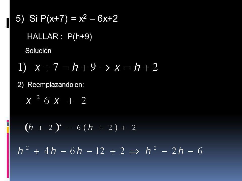 5) Si P(x+7) = x 2 – 6x+2 HALLAR : P(h+9) Solución 2) Reemplazando en: