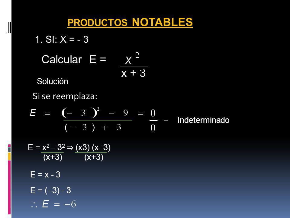 PRODUCTOS NOTABLES 1.SI: X = - 3 Calcular E = - 9 x + 3 Si se reemplaza: Solución = Indeterminado E = x 2 – 3 2 (x3) (x- 3) (x+3) (x+3) E = x - 3 E =