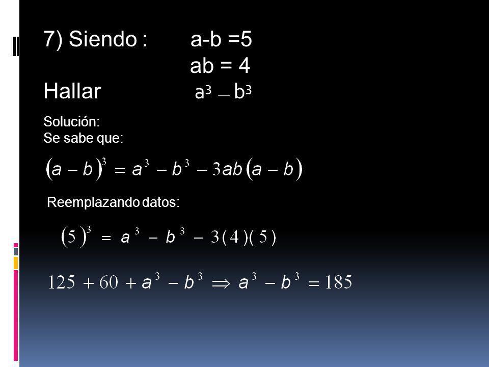 7) Siendo : a-b =5 ab = 4 Hallar a 3 b 3 Solución: Se sabe que: Reemplazando datos: