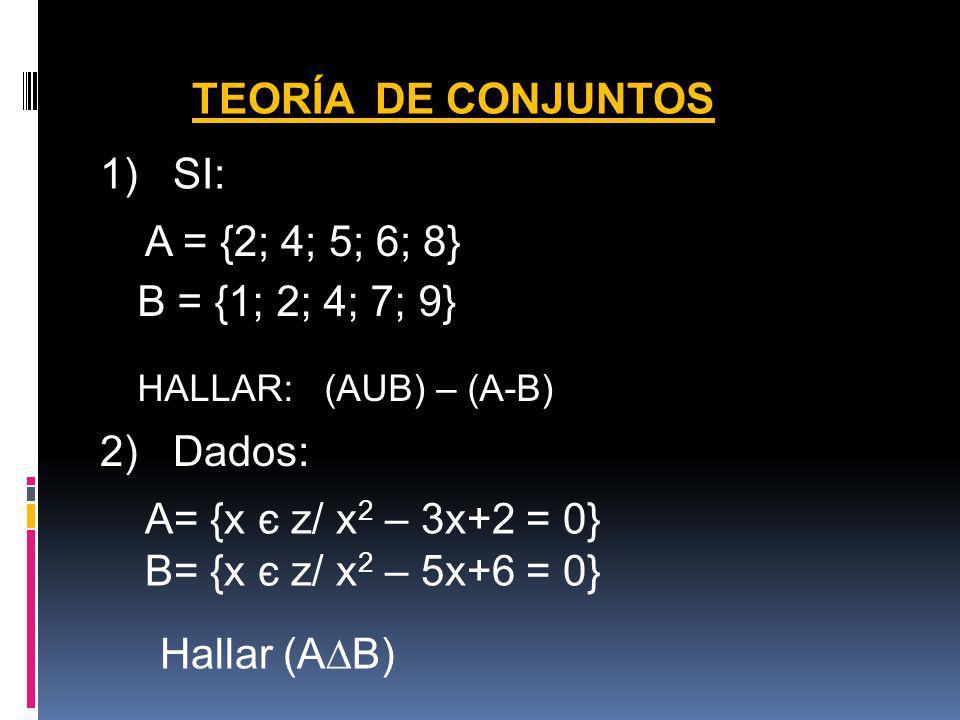 TEORÍA DE CONJUNTOS 1) SI: A = {2; 4; 5; 6; 8} B = {1; 2; 4; 7; 9} HALLAR: (AUB) – (A-B) 2) Dados: A= {x є z/ x 2 – 3x+2 = 0} B= {x є z/ x 2 – 5x+6 =
