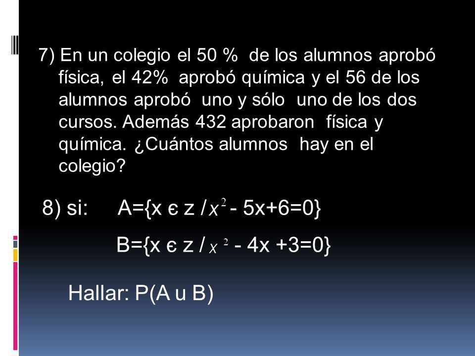 7) En un colegio el 50 % de los alumnos aprobó física, el 42% aprobó química y el 56 de los alumnos aprobó uno y sólo uno de los dos cursos. Además 43