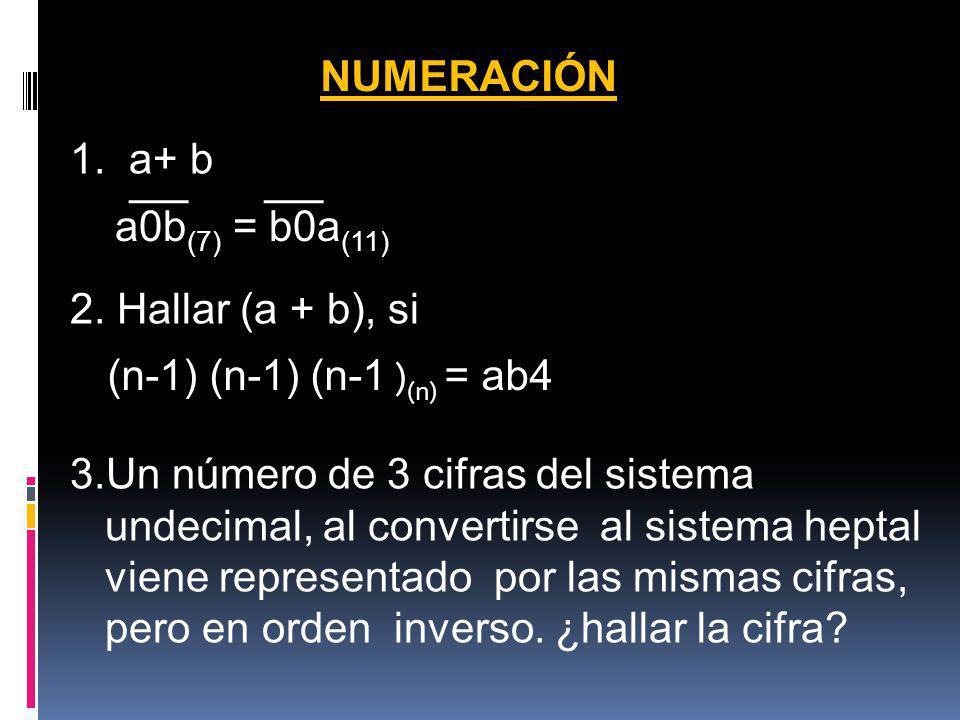 NUMERACIÓN 1. a+ b a0b (7) = b0a (11) 2. Hallar (a + b), si (n-1) (n-1) (n-1 ) (n) = ab4 3.Un número de 3 cifras del sistema undecimal, al convertirse