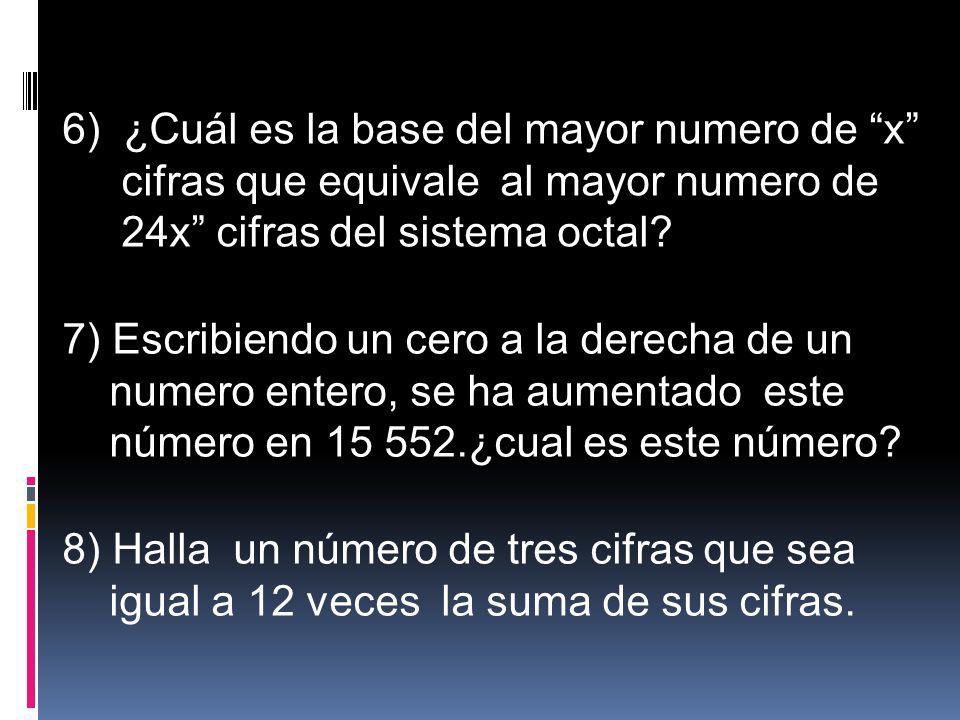 6) ¿Cuál es la base del mayor numero de x cifras que equivale al mayor numero de 24x cifras del sistema octal? 7) Escribiendo un cero a la derecha de