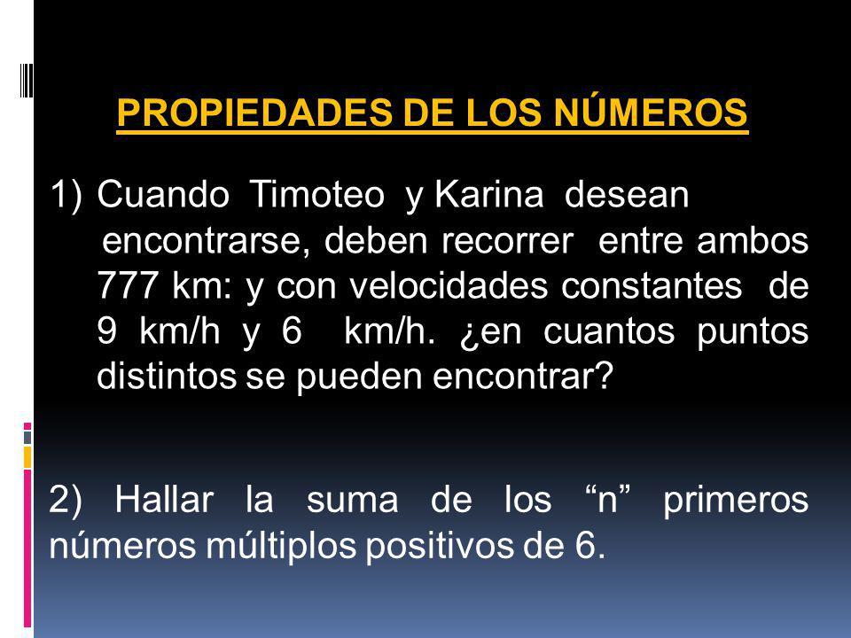 PROPIEDADES DE LOS NÚMEROS 1)Cuando Timoteo y Karina desean encontrarse, deben recorrer entre ambos 777 km: y con velocidades constantes de 9 km/h y 6