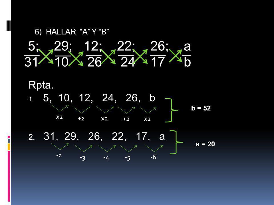 6) HALLAR A Y B 5; 29; 12; 22; 26; a 31 10 26 24 17 b Rpta. 1. 5, 10, 12, 24, 26, b +2x2+2x2 2. 31, 29, 26, 22, 17, a -2-3-4-5-6 b = 52 a = 20