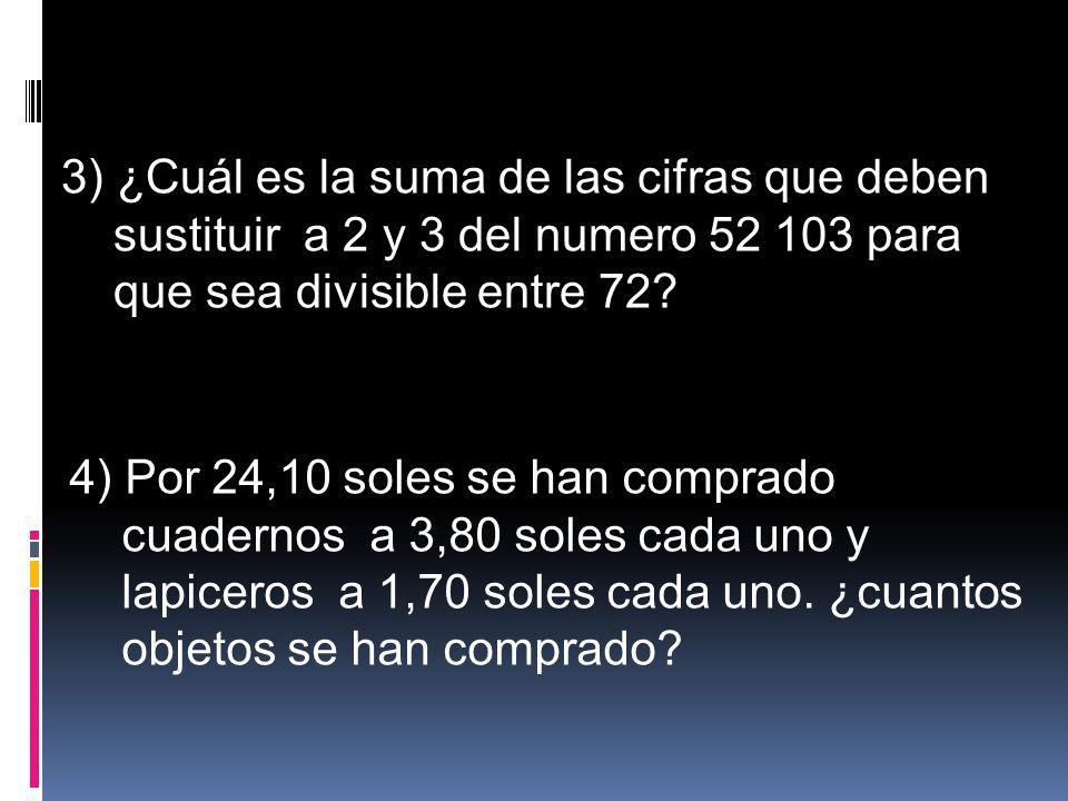 3) ¿Cuál es la suma de las cifras que deben sustituir a 2 y 3 del numero 52 103 para que sea divisible entre 72? 4) Por 24,10 soles se han comprado cu