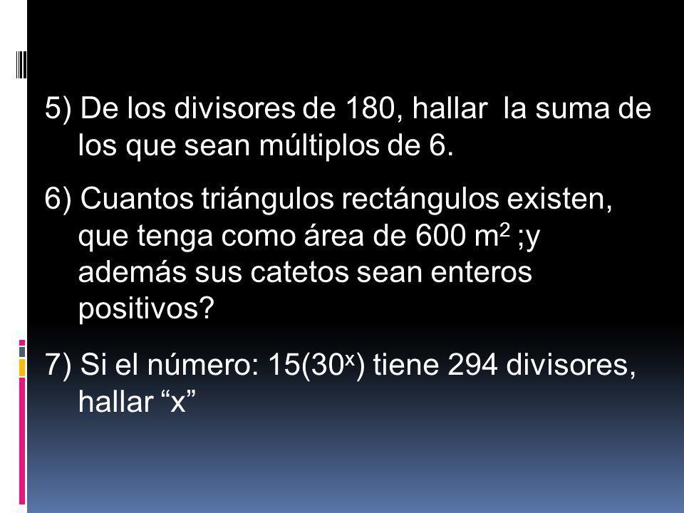 5) De los divisores de 180, hallar la suma de los que sean múltiplos de 6. 6) Cuantos triángulos rectángulos existen, que tenga como área de 600 m 2 ;