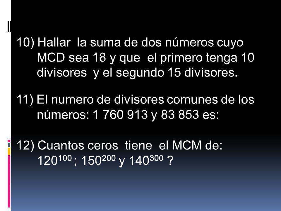 10) Hallar la suma de dos números cuyo MCD sea 18 y que el primero tenga 10 divisores y el segundo 15 divisores. 11) El numero de divisores comunes de