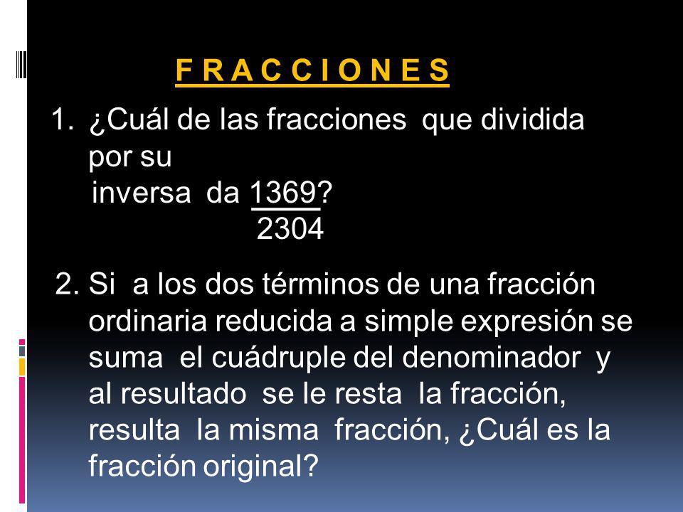 F R A C C I O N E S 1.¿Cuál de las fracciones que dividida por su inversa da 1369? 2304 2. Si a los dos términos de una fracción ordinaria reducida a